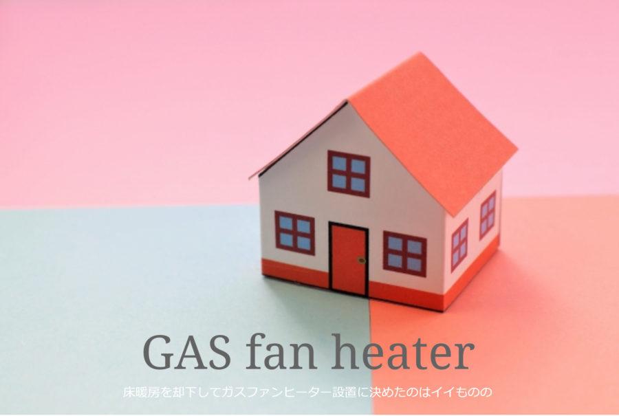 床暖房を却下してガスファンヒーター設置に決めたのはイイものの