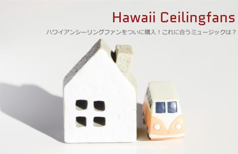 ハワイアンシーリングファンをついに購入!これに合うミュージックは?