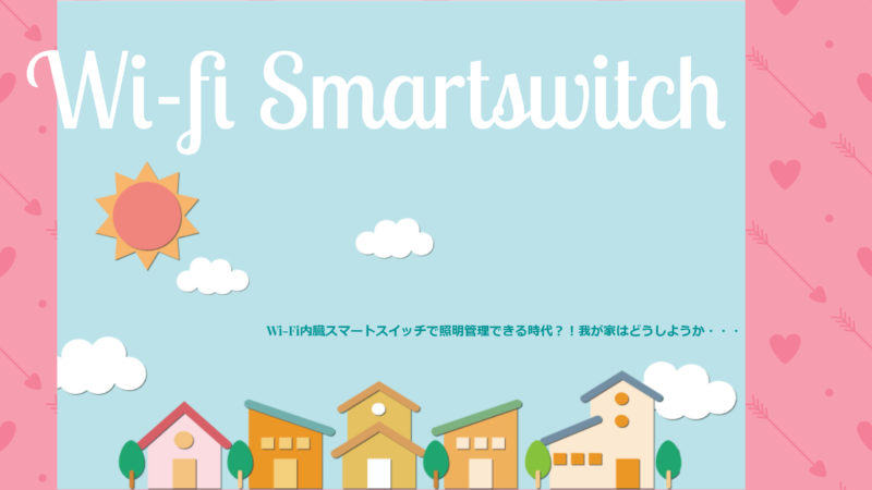 Wi-Fi内臓スマートスイッチで照明管理できる時代?!我が家はどうしようか・・・
