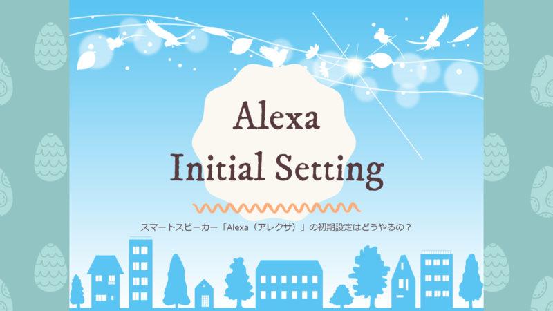 スマートスピーカー「Alexa(アレクサ)」の初期設定はどうやるの?