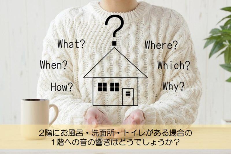 【質問回答】2階にお風呂・洗面所・トイレがある場合の1階への音の響きはどうでしょうか?