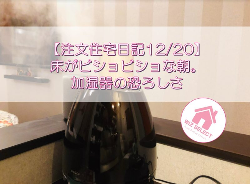 【注文住宅日記12/20】床がビショビショな朝。加湿器の恐ろしさ