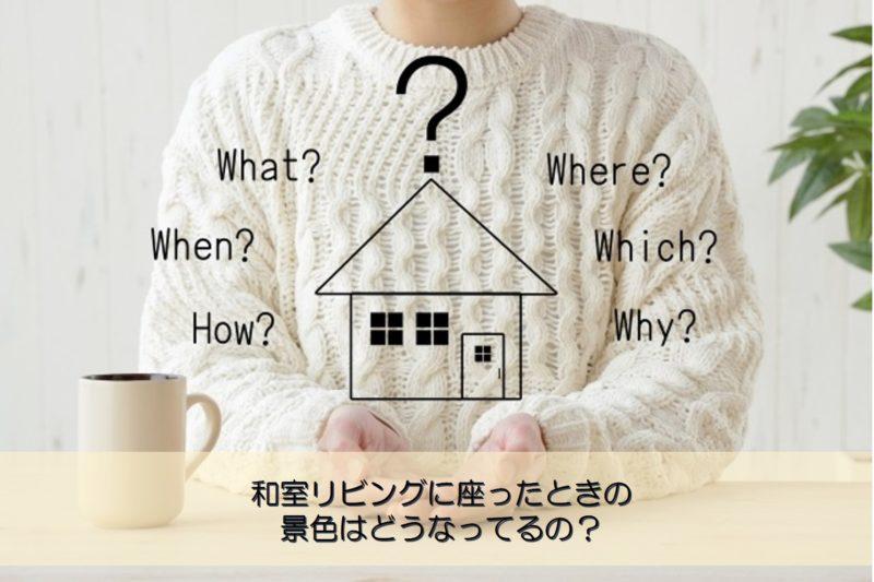 【質問回答】和室リビングに座ったときの景色はどうなってるの?