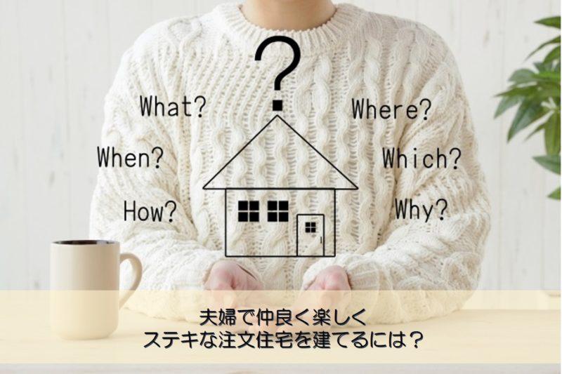 【質問回答】夫婦で仲良く楽しくステキな注文住宅を建てるには?