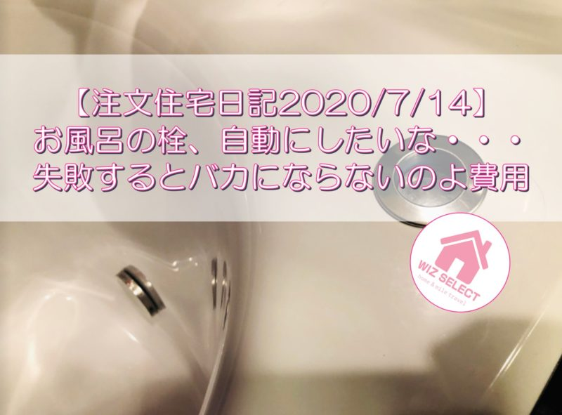 【注文住宅日記2020/7/14】お風呂の栓、自動にしたいな・・・失敗するとバカにならないのよ費用