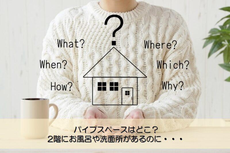【質問回答】パイプスペースはどこ?2階にお風呂や洗面所があるのに・・・