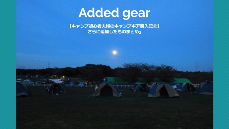 【キャンプ初心者夫婦のキャンプギア購入記㉒】さらに追加したものまとめ3