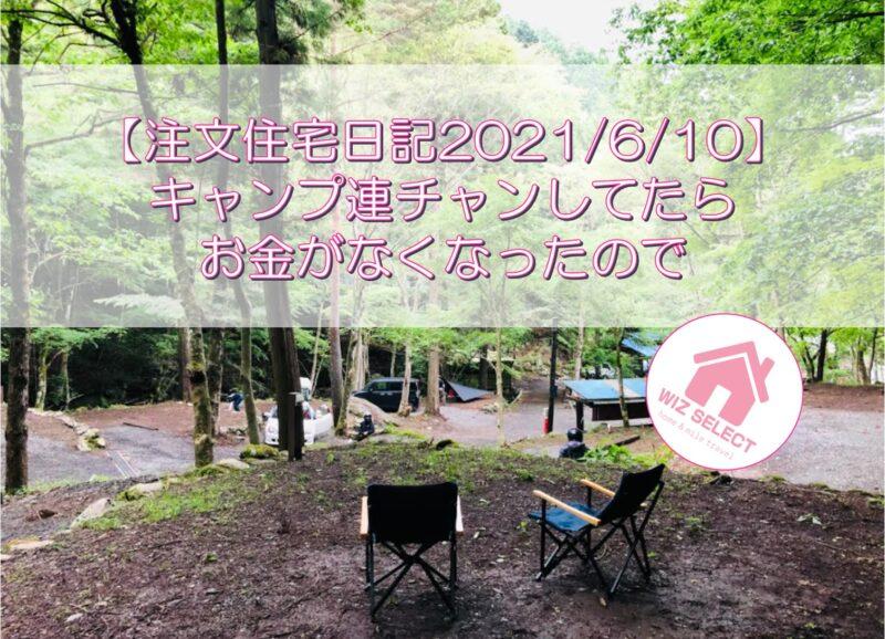 【注文住宅日記2021/6/10】キャンプ連チャンしてたらお金がなくなったので