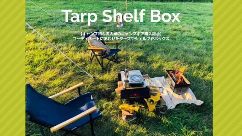 【キャンプ初心者夫婦のキャンプギア購入記㉘】コーディネートにあわせたタープやシェルフやボックス
