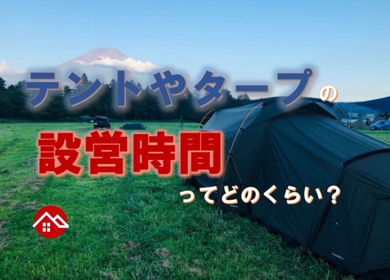 テントやタープの設営時間ってどのくらい?